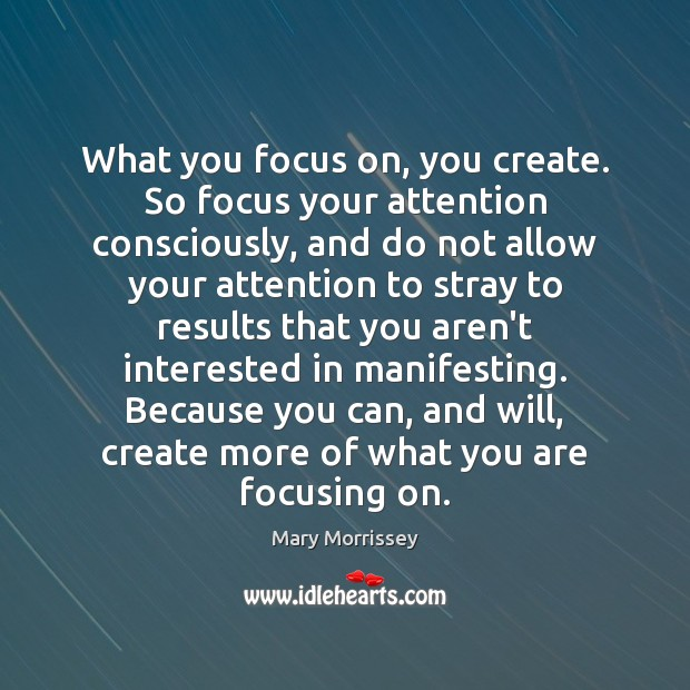 What you focus on, you create. So focus your attention consciously, and Mary Morrissey Picture Quote