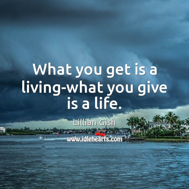 What you get is a living-what you give is a life. Image