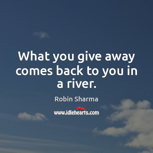 What you give away comes back to you in a river. Image