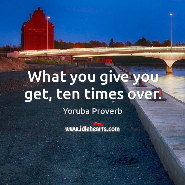 What you give you get, ten times over. Yoruba Proverbs Image