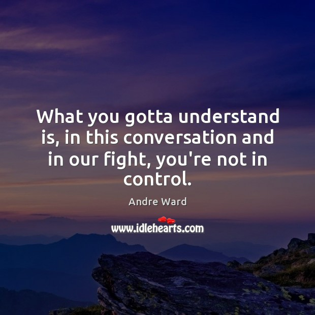 Image, What you gotta understand is, in this conversation and in our fight,