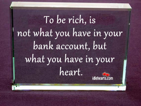 To Be Rich Is Not What You Have In Your Bank..