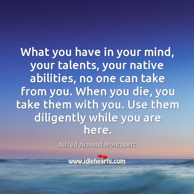 What you have in your mind, your talents, your native abilities, no Alfred Armand Montapert Picture Quote