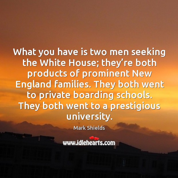 What you have is two men seeking the white house; they're both products of prominent new england families. Mark Shields Picture Quote