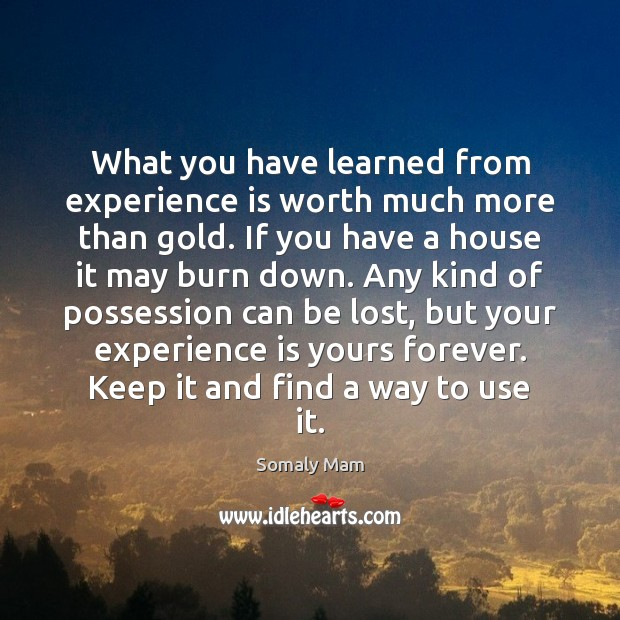 What you have learned from experience is worth much more than gold. Experience Quotes Image