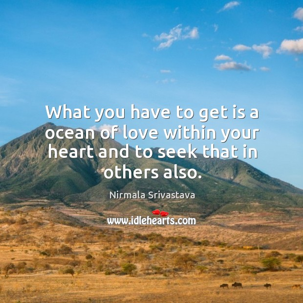 What you have to get is a ocean of love within your heart and to seek that in others also. Image