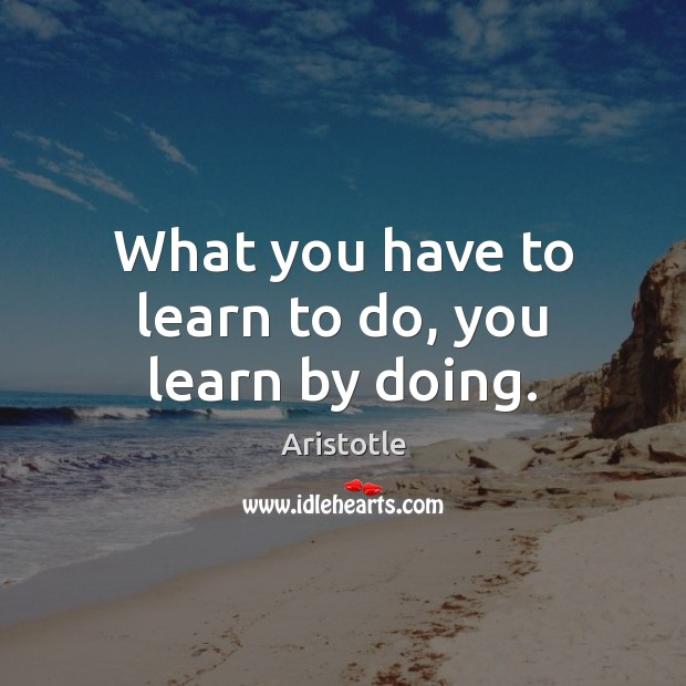 Image, What you have to learn to do, you learn by doing.