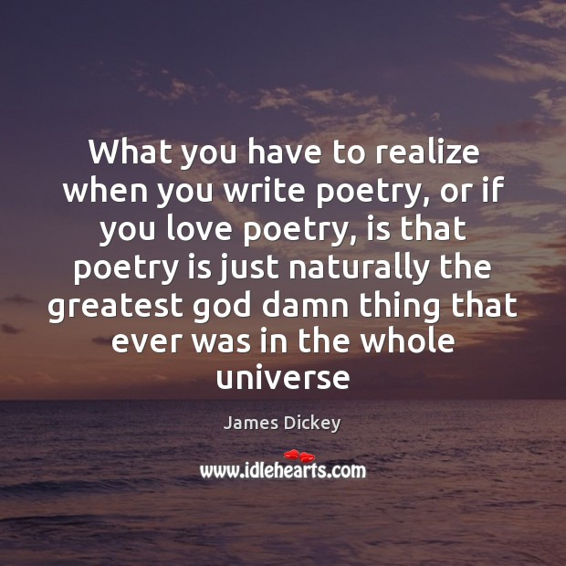 What you have to realize when you write poetry, or if you James Dickey Picture Quote