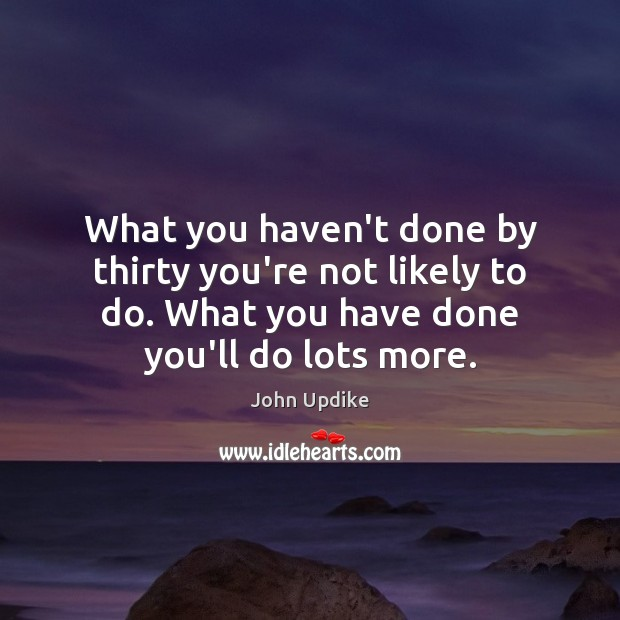 What you haven't done by thirty you're not likely to do. What John Updike Picture Quote