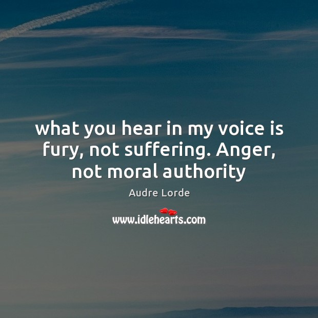 What you hear in my voice is fury, not suffering. Anger, not moral authority Audre Lorde Picture Quote