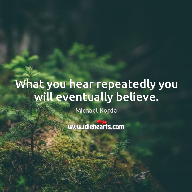 What you hear repeatedly you will eventually believe. Image