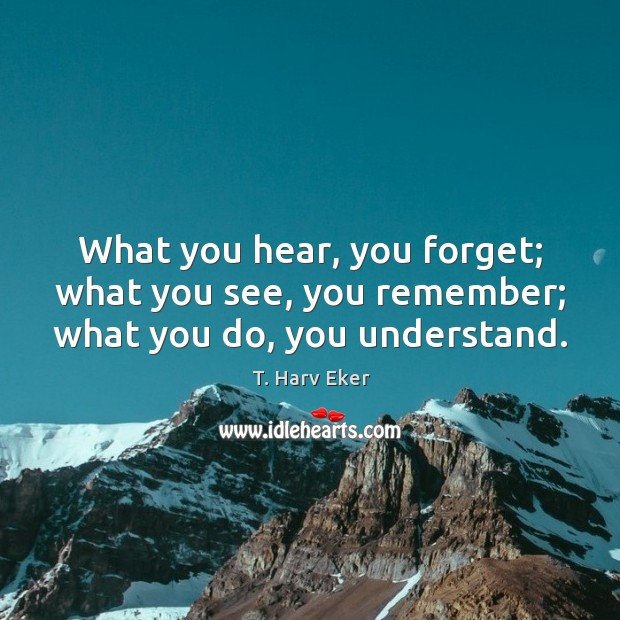 What you hear, you forget; what you see, you remember; what you do, you understand. Image