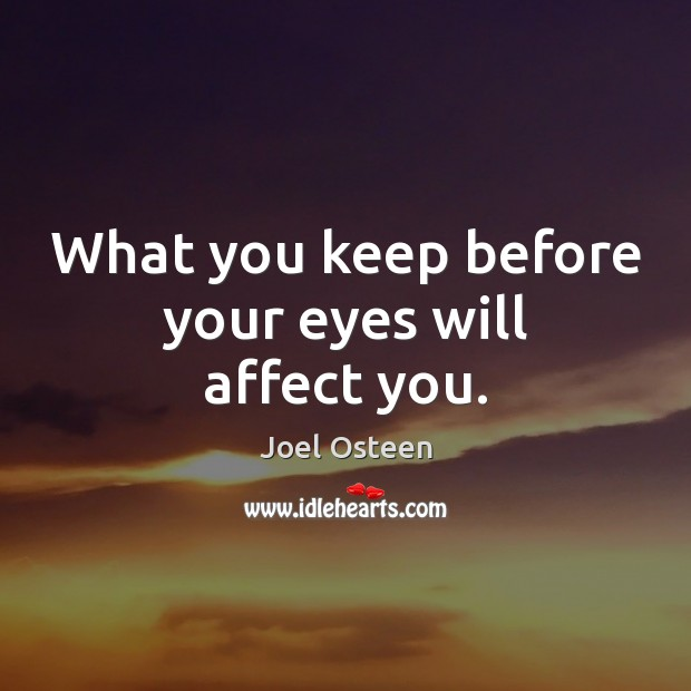 What you keep before your eyes will affect you. Image