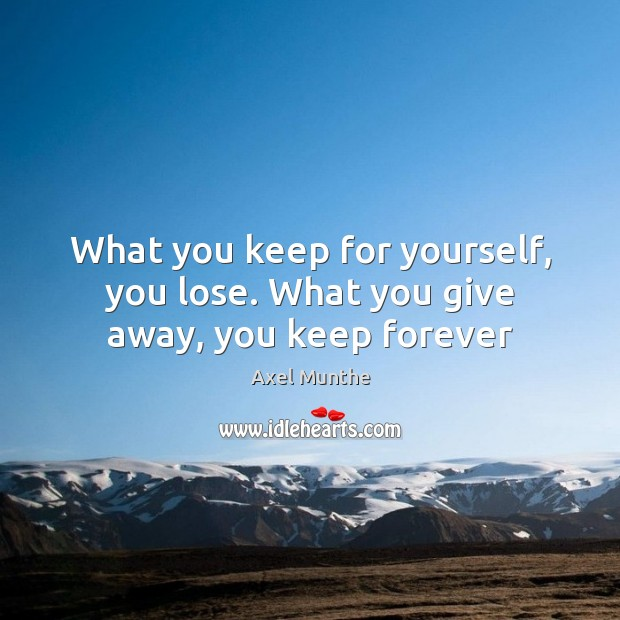 What you keep for yourself, you lose. What you give away, you keep forever Image