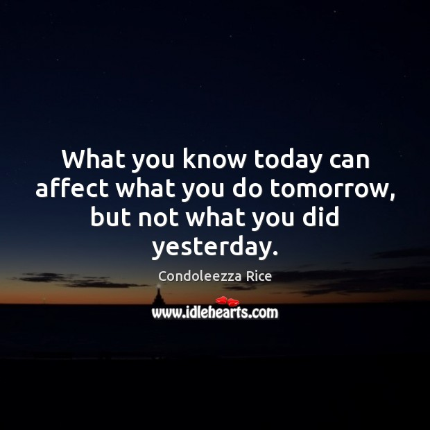 What you know today can affect what you do tomorrow, but not what you did yesterday. Condoleezza Rice Picture Quote