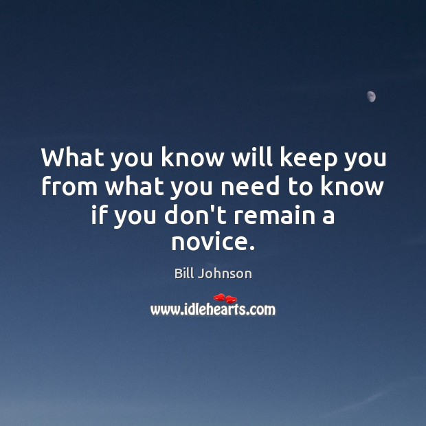 What you know will keep you from what you need to know if you don't remain a novice. Bill Johnson Picture Quote