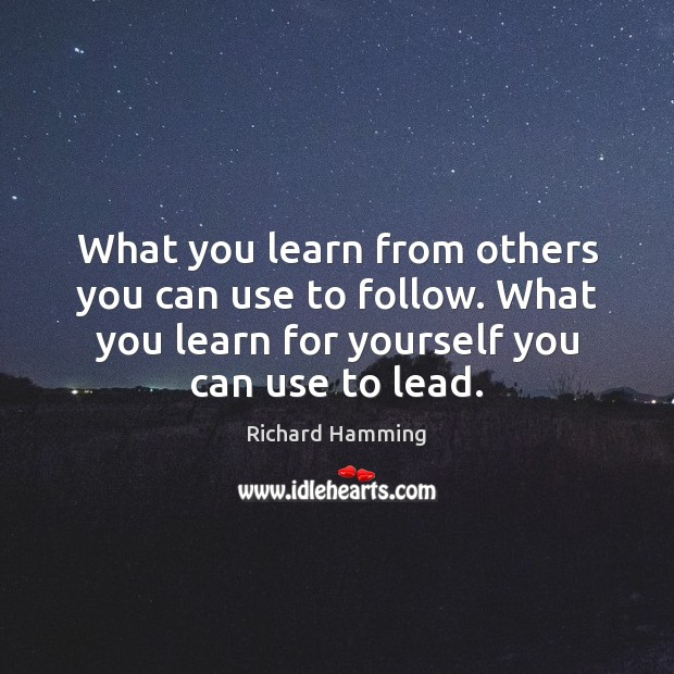 What you learn from others you can use to follow. What you Image