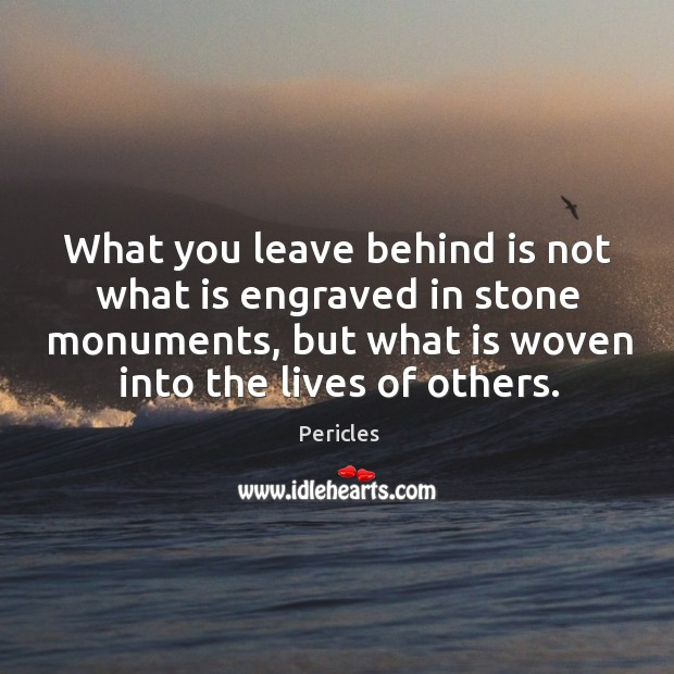 What you leave behind is not what is engraved in stone monuments, but what is woven into the lives of others. Image