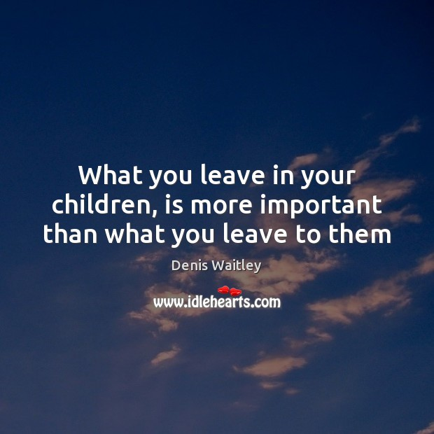 What you leave in your children, is more important than what you leave to them Image