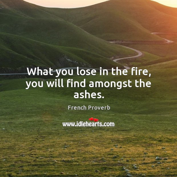 Image, What you lose in the fire, you will find amongst the ashes.