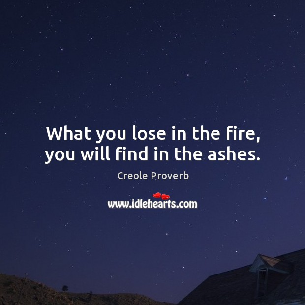 What you lose in the fire, you will find in the ashes. Creole Proverbs Image