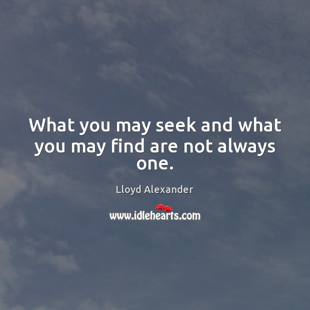 What you may seek and what you may find are not always one. Lloyd Alexander Picture Quote