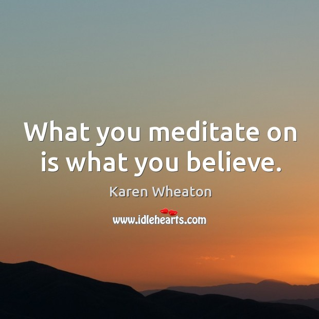 What you meditate on is what you believe. Image