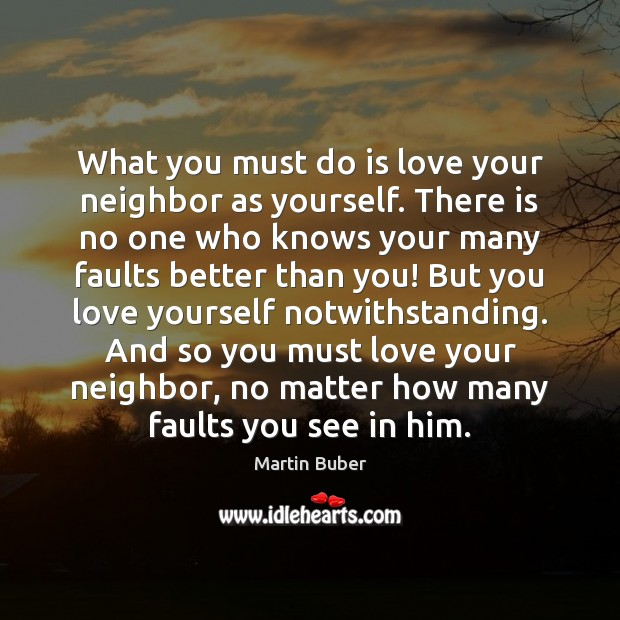 What you must do is love your neighbor as yourself. There is Martin Buber Picture Quote
