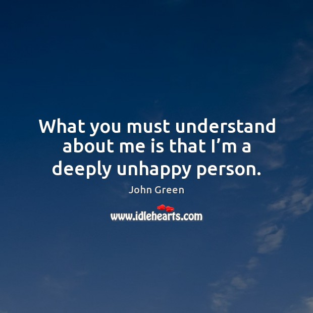 Image, What you must understand about me is that I'm a deeply unhappy person.