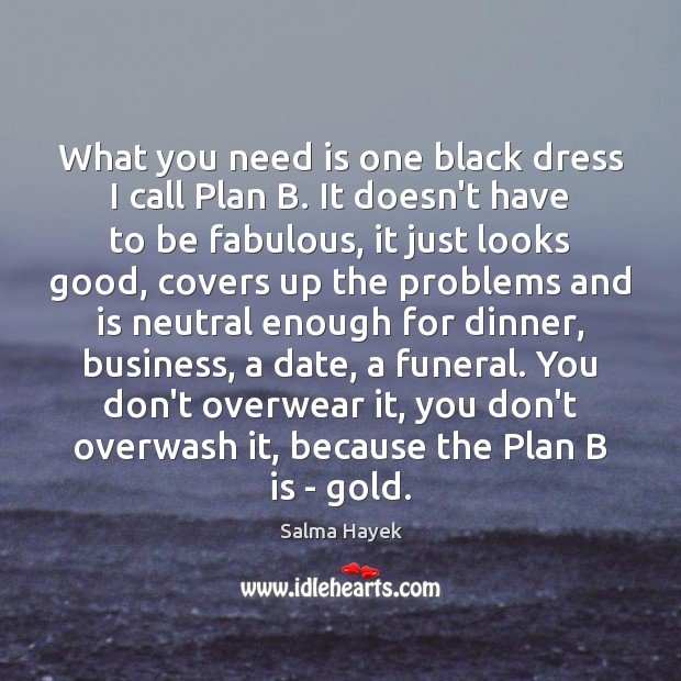 What you need is one black dress I call Plan B. It Salma Hayek Picture Quote