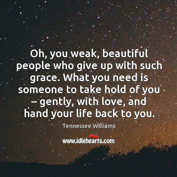 What you need is someone to take hold of you – gently, with love, and hand your life back to you. Image