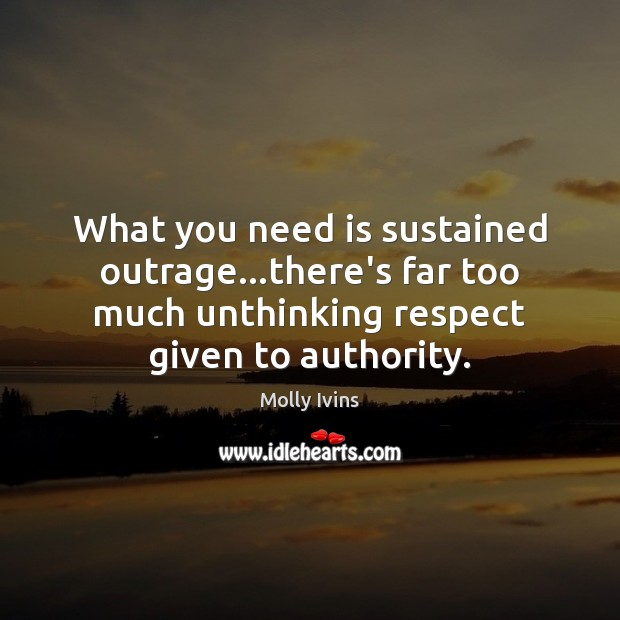 What you need is sustained outrage…there's far too much unthinking respect Molly Ivins Picture Quote