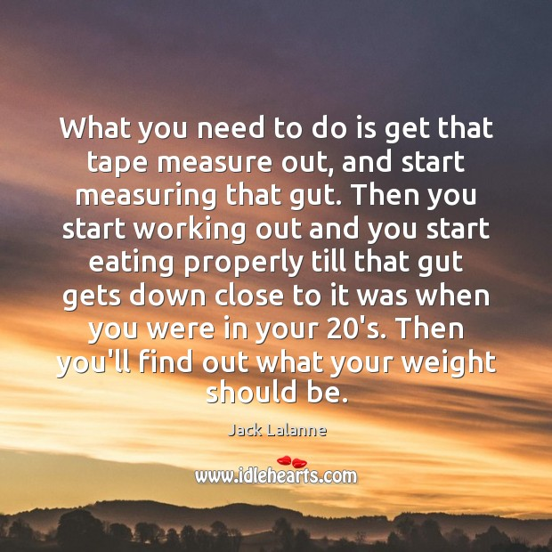 What you need to do is get that tape measure out, and Image