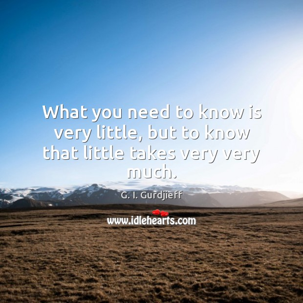 What you need to know is very little, but to know that little takes very very much. G. I. Gurdjieff Picture Quote