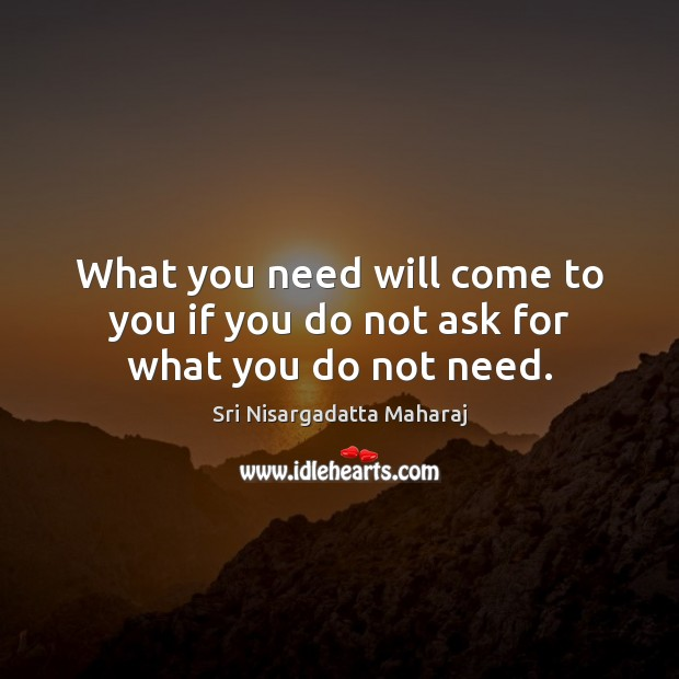 What you need will come to you if you do not ask for what you do not need. Sri Nisargadatta Maharaj Picture Quote