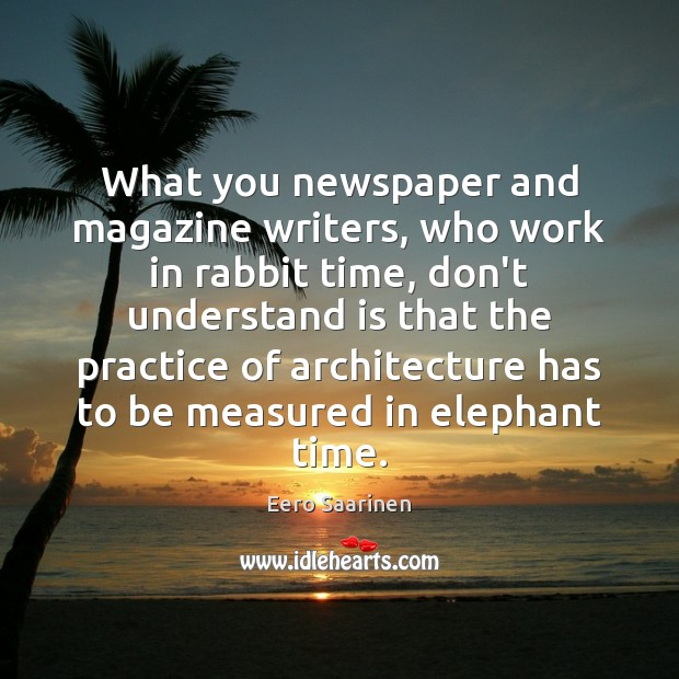What you newspaper and magazine writers, who work in rabbit time, don't Eero Saarinen Picture Quote