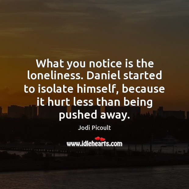 What you notice is the loneliness. Daniel started to isolate himself, because Jodi Picoult Picture Quote