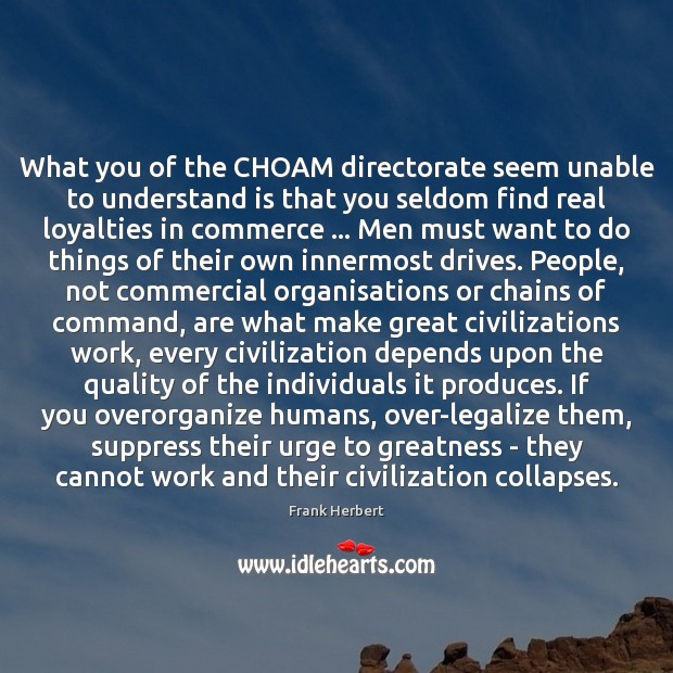 What you of the CHOAM directorate seem unable to understand is that Image