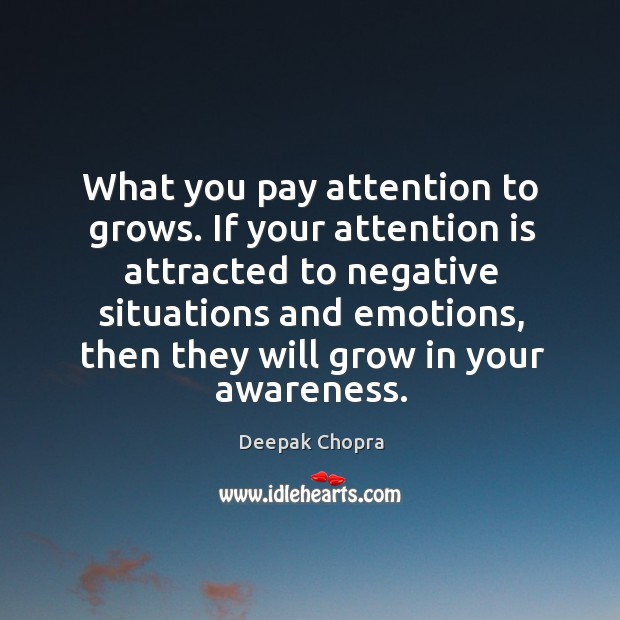 What you pay attention to grows. If your attention is attracted to Image