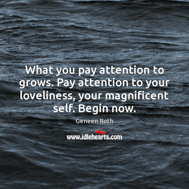 What you pay attention to grows. Pay attention to your loveliness, your Geneen Roth Picture Quote