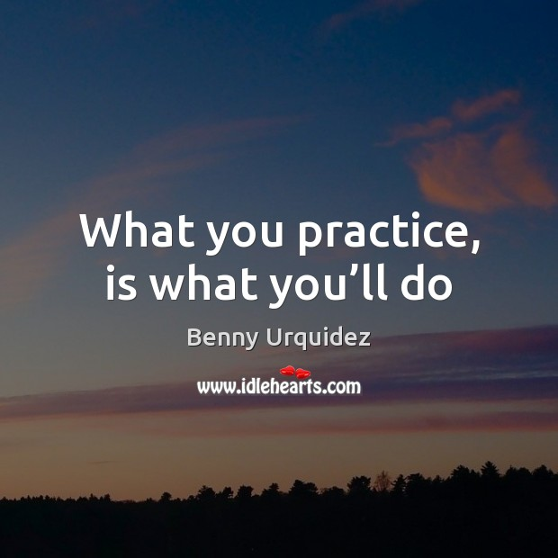 Image, What you practice, is what you'll do
