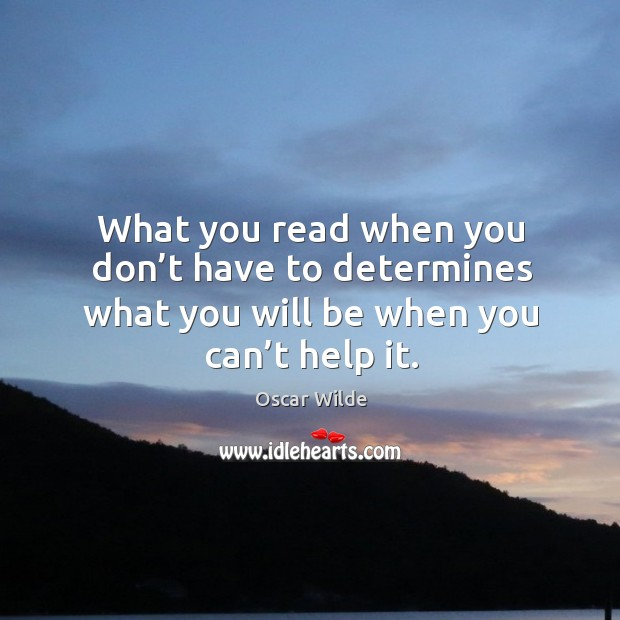What you read when you don't have to determines what you will be when you can't help it. Image