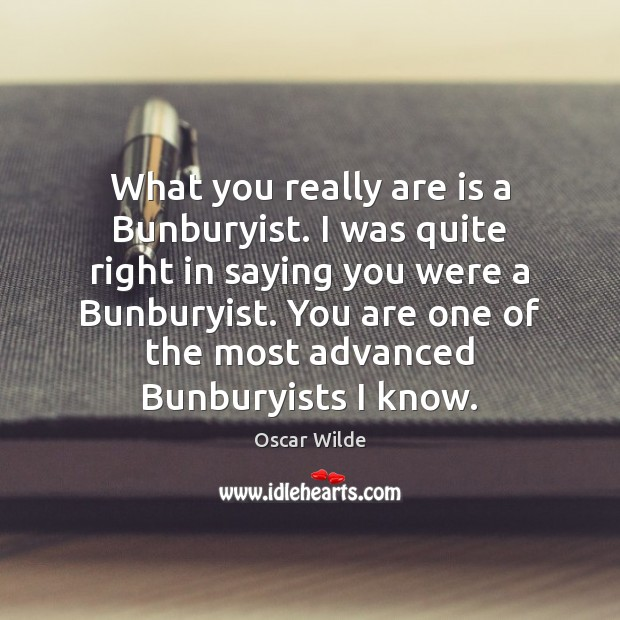 Image, What you really are is a Bunburyist. I was quite right in