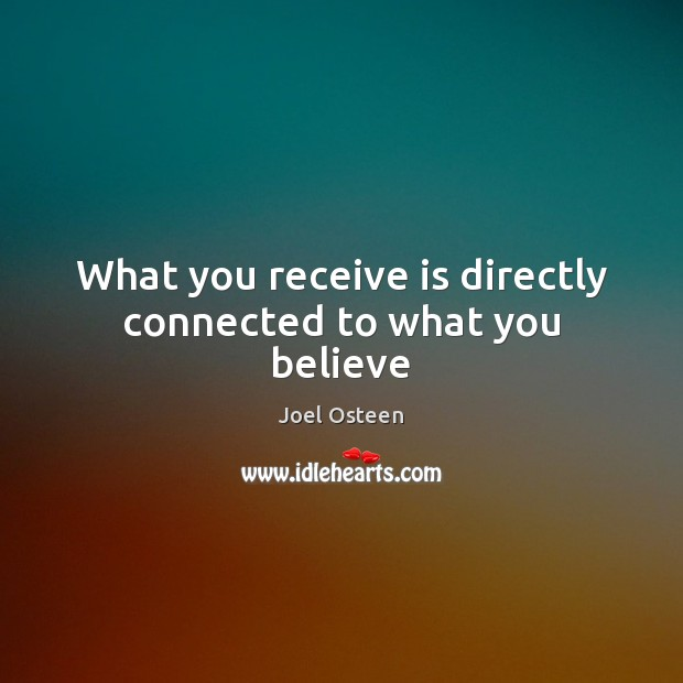 What you receive is directly connected to what you believe Joel Osteen Picture Quote