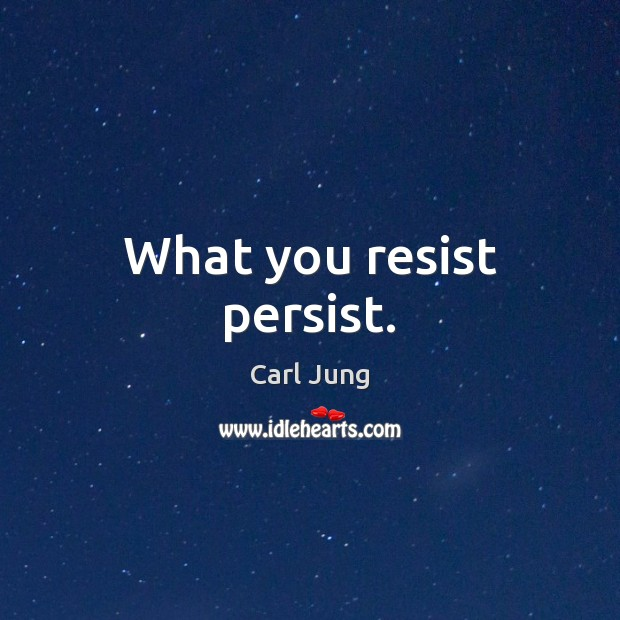 What you resist persist. Carl Jung Picture Quote