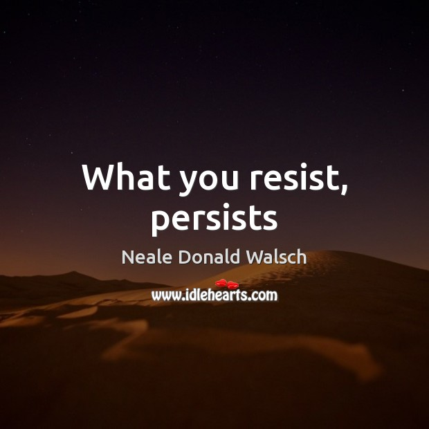 What you resist, persists Neale Donald Walsch Picture Quote