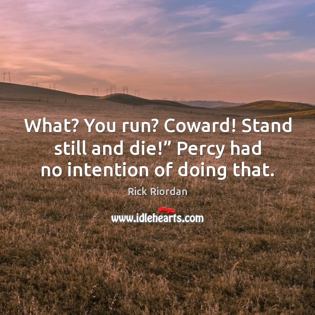 """What? You run? Coward! Stand still and die!"""" Percy had no intention of doing that. Rick Riordan Picture Quote"""