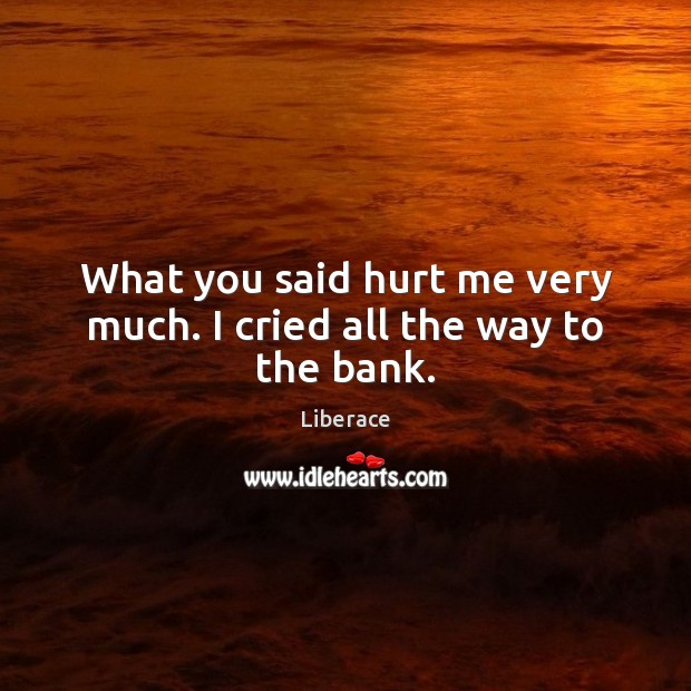 What you said hurt me very much. I cried all the way to the bank. Liberace Picture Quote