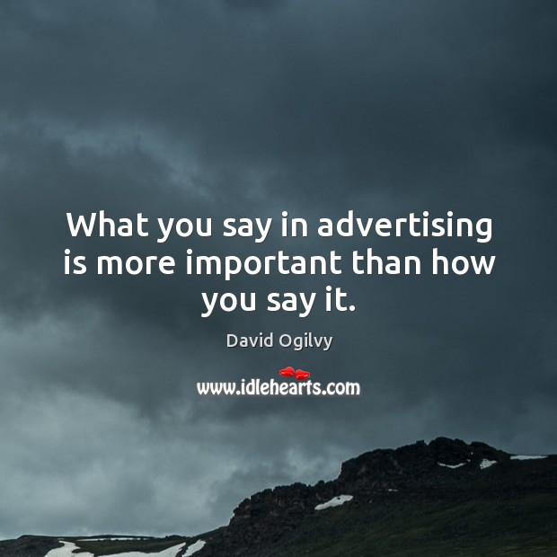 What you say in advertising is more important than how you say it. Image