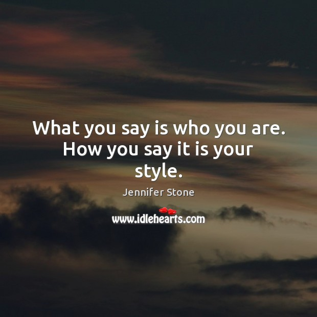 What you say is who you are. How you say it is your style. Image